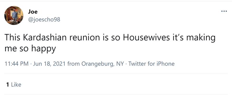 Font - Joe @joescho98 This Kardashian reunion is so Housewives it's making me so happy 11:44 PM · Jun 18, 2021 from Orangeburg, NY · Twitter for iPhone 1 Like