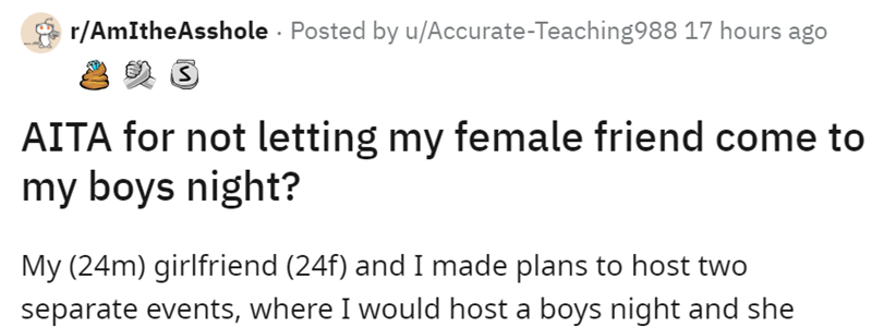 Font - A r/AmItheAsshole - Posted by u/Accurate-Teaching988 17 hours ago AITA for not letting my female friend come to my boys night? My (24m) girlfriend (24f) and I made plans to host two separate events, where I would host a boys night and she