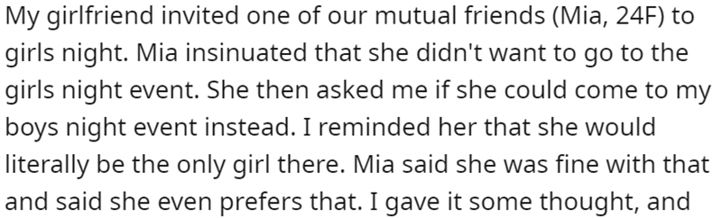 Font - My girlfriend invited one of our mutual friends (Mia, 24F) to girls night. Mia insinuated that she didn't want to go to the girls night event. She then asked me if she could come to my boys night event instead. I reminded her that she would literally be the only girl there. Mia said she was fine with that and said she even prefers that. I gave it some thought, and