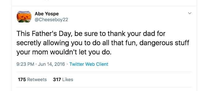 Rectangle - Abe Yospe @Cheeseboy22 This Father's Day, be sure to thank your dad for secretly allowing you to do all that fun, dangerous stuff your mom wouldn't let you do. 9:23 PM Jun 14, 2016 - Twitter Web Client 175 Retweets 317 Likes