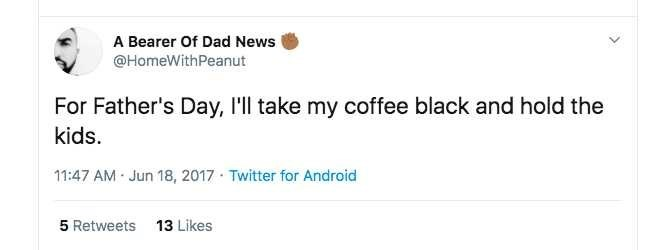 Product - A Bearer Of Dad News @HomeWithPeanut For Father's Day, l'll take my coffee black and hold the kids. 11:47 AM - Jun 18, 2017 · Twitter for Android 5 Retweets 13 Likes
