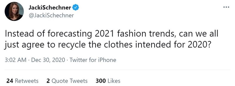 Rectangle - JackiSchechner @JackiSchechner Instead of forecasting 2021 fashion trends, can we all just agree to recycle the clothes intended for 2020? 3:02 AM · Dec 30, 2020 · Twitter for iPhone 24 Retweets 2 Quote Tweets 300 Likes