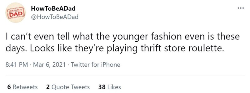Font - How ToBeADad HoW TO BE A DAD ... @HowToBeADad I can't even tell what the younger fashion even is these days. Looks like they're playing thrift store roulette. 8:41 PM · Mar 6, 2021 · Twitter for iPhone 6 Retweets 2 Quote Tweets 38 Likes