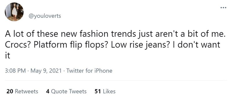 Font - @youloverts A lot of these new fashion trends just aren't a bit of me. Crocs? Platform flip flops? Low rise jeans? I don't want it 3:08 PM · May 9, 2021 · Twitter for iPhone 20 Retweets 4 Quote Tweets 51 Likes