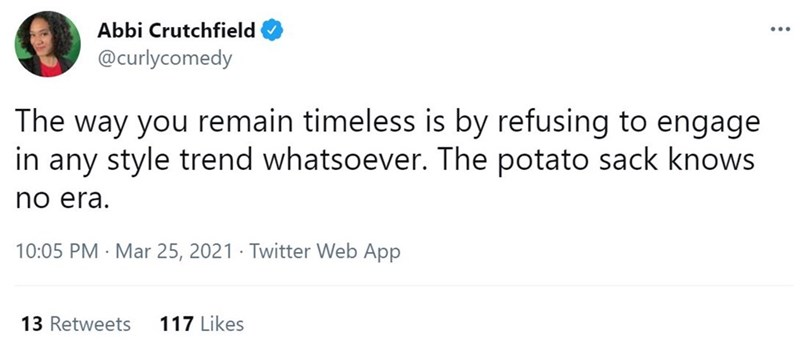 Font - Abbi Crutchfield ... @curlycomedy The way you remain timeless is by refusing to engage in any style trend whatsoever. The potato sack knows no era. 10:05 PM · Mar 25, 2021 · Twitter Web App 13 Retweets 117 Likes