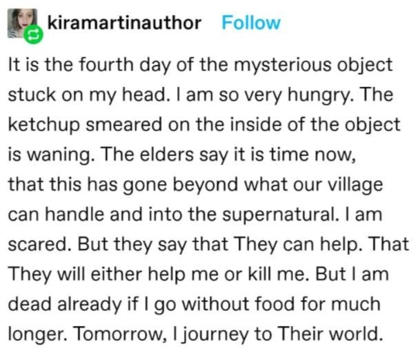 Font - kiramartinauthor Follow It is the fourth day of the mysterious object stuck on my head. I am so very hungry. The ketchup smeared on the inside of the object is waning. The elders say it is time now, that this has gone beyond what our village can handle and into the supernatural. I am scared. But they say that They can help. That They will either help me or kill me. But I am dead already if I go without food for much longer. Tomorrow, I journey to Their world.
