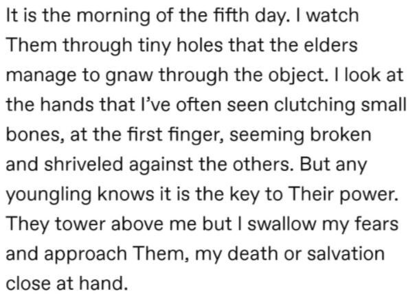 Font - It is the morning of the fifth day. I watch Them through tiny holes that the elders manage to gnaw through the object. I look at the hands that I've often seen clutching small bones, at the first finger, seeming broken and shriveled against the others. But any youngling knows it is the key to Their power. They tower above me but I swallow my fears and approach Them, my death or salvation close at hand.