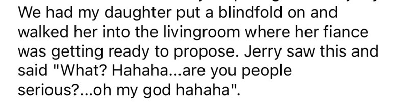 """Plant - We had my daughter put a blindfold on and walked her into the livingroom where her fiance was getting ready to propose. Jerry saw this and said """"What? Hahaha...are you people serious?..oh my god hahaha""""."""