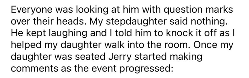 Font - Everyone was looking at him with question marks over their heads. My stepdaughter said nothing. He kept laughing and I told him to knock it off as I helped my daughter walk into the room. Once my daughter was seated Jerry started making comments as the event progressed: