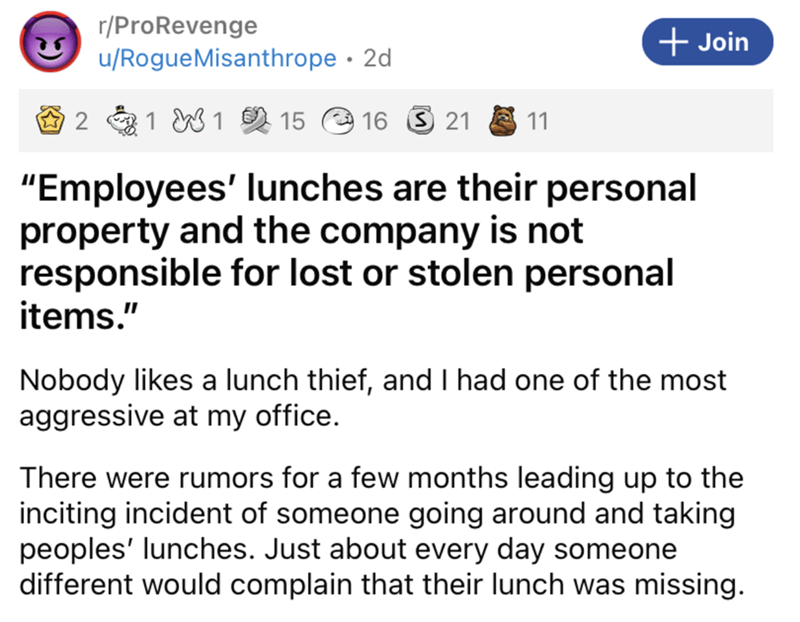 """Rectangle - r/ProRevenge + Join u/RogueMisanthrope · 2d 1 W 1 2 15 16 3 21 11 """"Employees' lunches are their personal property and the company is not responsible for lost or stolen personal items."""" Nobody likes a lunch thief, and I had one of the most aggressive at my office. There were rumors for a few months leading up to the inciting incident of someone going around and taking peoples' lunches. Just about every day someone different would complain that their lunch was missing."""