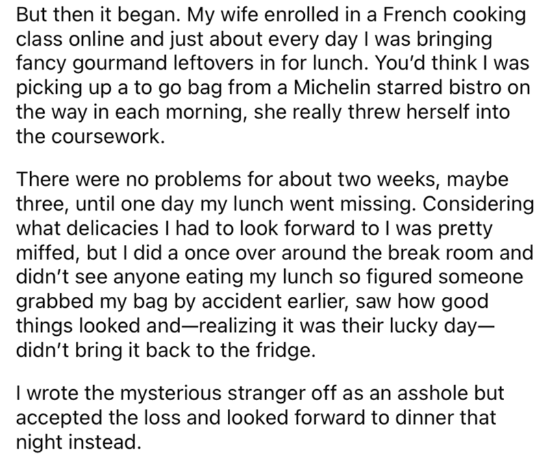Font - But then it began. My wife enrolled in a French cooking class online and just about every day I was bringing fancy gourmand leftovers in for lunch. You'd think I was picking up a to go bag from a Michelin starred bistro on the way in each morning, she really threw herself into the coursework. There were no problems for about two weeks, maybe three, until one day my lunch went missing. Considering what delicacies I had to look forward to I was pretty miffed, but I did a once over around th