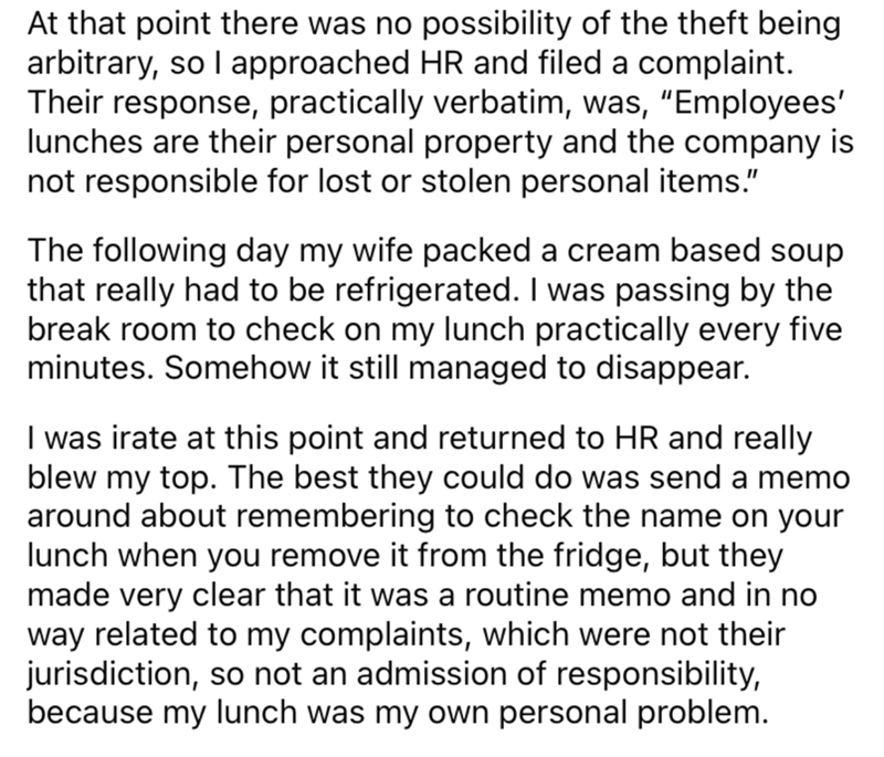 """Font - At that point there was no possibility of the theft being arbitrary, so I approached HR and filed a complaint. Their response, practically verbatim, was, """"Employees' lunches are their personal property and the company is not responsible for lost or stolen personal items."""" The following day my wife packed a cream based soup that really had to be refrigerated. I was passing by the break room to check on my lunch practically every five minutes. Somehow it still managed to disappear. I was ir"""