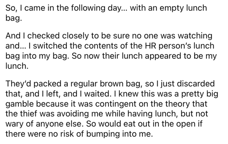 Font - So, I came in the following day... with an empty lunch bag. And I checked closely to be sure no one was watching and... I switched the contents of the HR person's lunch bag into my bag. So now their lunch appeared to be my lunch. They'd packed a regular brown bag, so I just discarded that, and I left, and I waited. I knew this was a pretty big gamble because it was contingent on the theory that the thief was avoiding me while having lunch, but not wary of anyone else. So would eat out in