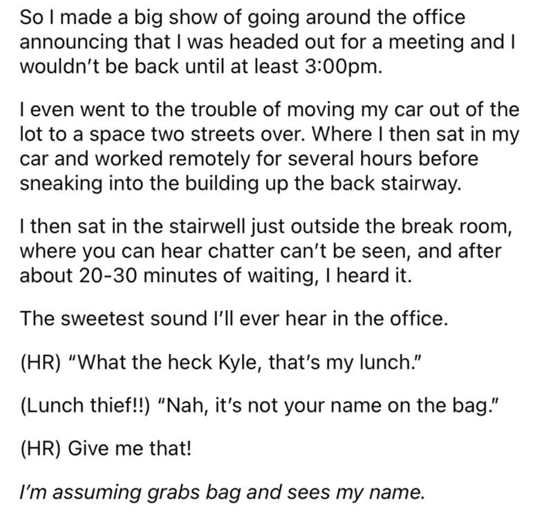 Font - So I made a big show of going around the office announcing that I was headed out for a meeting and I wouldn't be back until at least 3:00pm. I even went to the trouble of moving my car out of the lot to a space two streets over. Where I then sat in my car and worked remotely for several hours before sneaking into the building up the back stairway. I then sat in the stairwell just outside the break room, where you can hear chatter can't be seen, and after about 20-30 minutes of waiting, I
