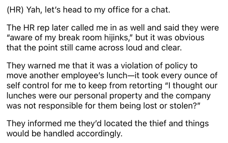 """Font - (HR) Yah, let's head to my office for a chat. The HR rep later called me in as well and said they were """"aware of my break room hijinks,"""" but it was obvious that the point still came across loud and clear. They warned me that it was a violation of policy to move another employee's lunch-it took every ounce of self control for me to keep from retorting """"I thought our lunches were our personal property and the company was not responsible for them being lost or stolen?"""" They informed me they'"""