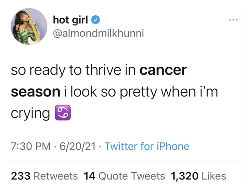 Font - hot girl O ... @almondmilkhunni so ready to thrive in cancer season i look so pretty when i'm crying O 7:30 PM · 6/20/21 · Twitter for iPhone 233 Retweets 14 Quote Tweets 1,320 Likes
