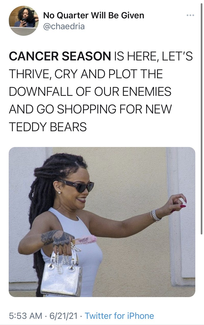 Glasses - No Quarter Will Be Given ... @chaedria CANCER SEASON IS HERE, LET'S THRIVE, CRY AND PLOT THE DOWNFALL OF OUR ENEMIES AND GO SHOPPING FOR NEW TEDDY BEARS 5:53 AM · 6/21/21 · Twitter for iPhone