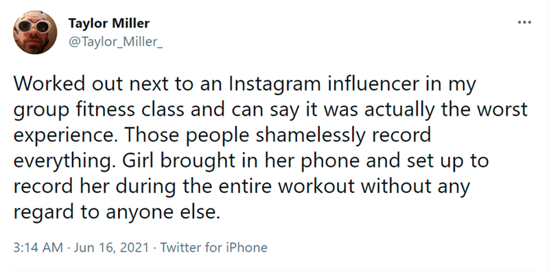 Font - Taylor Miller @Taylor_Miller_ Worked out next to an Instagram influencer in my group fitness class and can say it was actually the worst experience. Those people shamelessly record everything. Girl brought in her phone and set up to record her during the entire workout without any regard to anyone else. 3:14 AM · Jun 16, 2021 · Twitter for iPhone