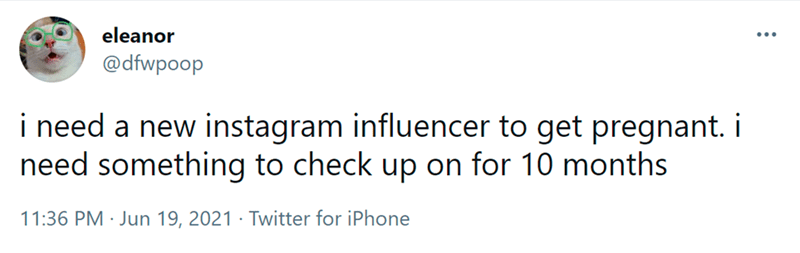 Font - eleanor @dfwpoop i need a new instagram influencer to get pregnant. i need something to check up on for 10 months 11:36 PM · Jun 19, 2021 · Twitter for iPhone