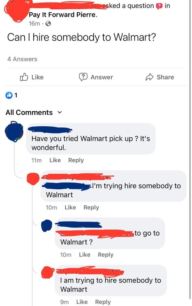Rectangle - asked a question in Pay It Forward Pierre. 16m · O Can I hire somebody to Walmart? 4 Answers O Like Answer A Share All Comments v Have you tried Walmart pick up ? It's wonderful. 11m Like Reply :I'm trying hire somebody to Walmart 10m Like Reply to go to Walmart ? 10m Like Reply I am trying to hire somebody to Walmart 9m Like Reply