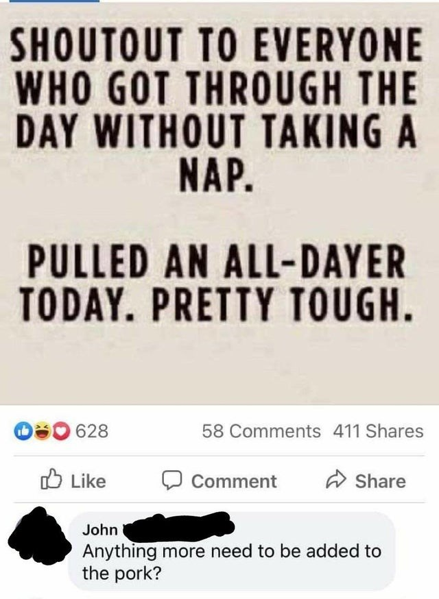 Font - SHOUTOUT TO EVERYONE WHO GOT THROUGH THE DAY WITHOUT TAKING A NAP. PULLED AN ALL-DAYER TODAY. PRETTY TOUGH. 628 58 Comments 411 Shares O Like Comment A Share John Anything more need to be added to the pork?