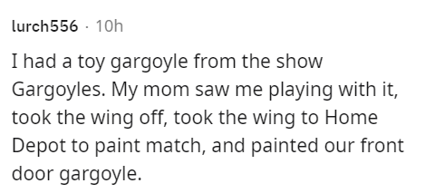Rectangle - lurch556 · 10h I had a toy gargoyle from the show Gargoyles. My mom saw me playing with it, took the wing off, took the wing to Home Depot to paint match, and painted our front door gargoyle.