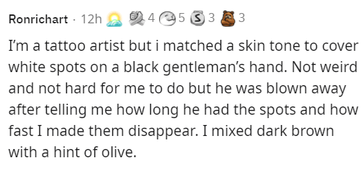Organism - Ronrichart · 12h 24 e5 3 3 8 3 I'm a tattoo artist but i matched a skin tone to cover white spots on a black gentleman's hand. Not weird and not hard for me to do but he was blown away after telling me how long he had the spots and how fast I made them disappear. I mixed dark brown with a hint of olive.