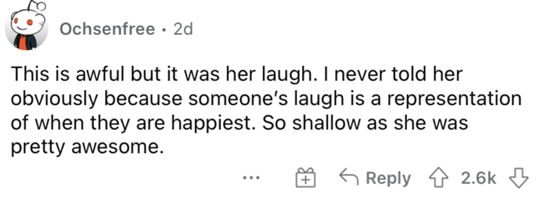 Rectangle - Ochsenfree · 2d This is awful but it was her laugh. I never told her obviously because someone's laugh is a representation of when they are happiest. So shallow as she was pretty awesome. 6 Reply 4 2.6k 3 ...