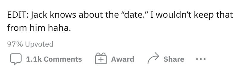 """Font - EDIT: Jack knows about the """"date."""" I wouldn't keep that from him haha. 97% Upvoted 1.1k Comments +  Award Share •.."""