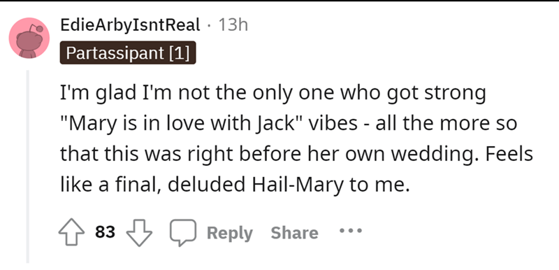 """Font - EdieArbyIsntReal · 13h Partassipant [1] I'm glad I'm not the only one who got strong """"Mary is in love with Jack"""" vibes - all the more so that this was right before her own wedding. Feels like a final, deluded Hail-Mary to me. 83 3 Reply Share •.."""