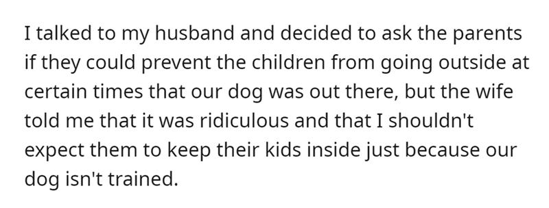 Font - Font - I talked to my husband and decided to ask the parents if they could prevent the children from going outside at certain times that our dog was out there, but the wife told me that it was ridiculous and that I shouldn't expect them to keep their kids inside just because our dog isn't trained.