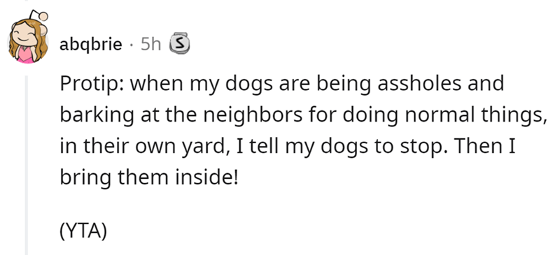 Font - Font - abqbrie · 5h S Protip: when my dogs are being assholes and barking at the neighbors for doing normal things, in their own yard, I tell my dogs to stop. Then I bring them inside! (YTA)