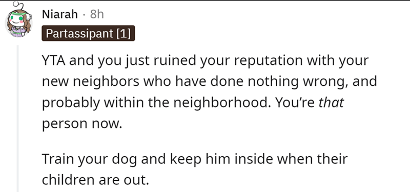 Font - Font - Niarah · 8h Partassipant [1] YTA and you just ruined your reputation with your new neighbors who have done nothing wrong, and probably within the neighborhood. You're that person now. Train your dog and keep him inside when their children are out.