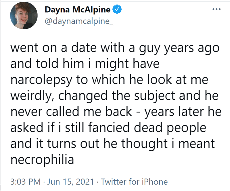 Font - Dayna McAlpine O @daynamcalpine_ went on a date with a guy years ago and told him i might have narcolepsy to which he look at me weirdly, changed the subject and he never called me back - years later he asked if i still fancied dead people and it turns out he thought i meant necrophilia 3:03 PM · Jun 15, 2021 · Twitter for iPhone