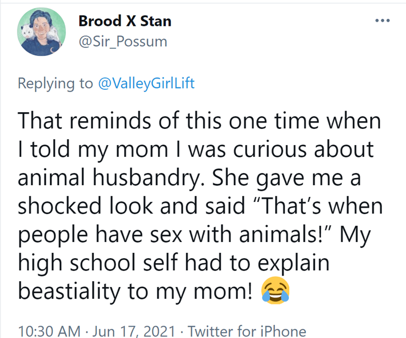 """Font - Brood X Stan @Sir_Possum Replying to @ValleyGirlLift That reminds of this one time when I told my mom I was curious about animal husbandry. She gave me a shocked look and said """"That's when people have sex with animals!"""" My high school self had to explain beastiality to my mom! 10:30 AM · Jun 17, 2021 · Twitter for iPhone"""