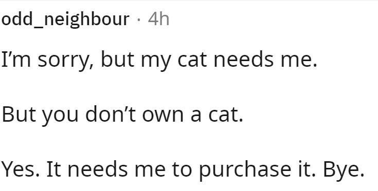 Font - odd_neighbour · 4h I'm sorry, but my cat needs me. But you don't own a cat. Yes. It needs me to purchase it. Bye.