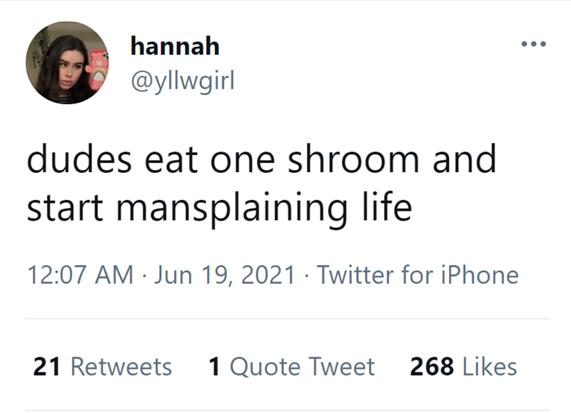 Font - hannah @yllwgirl dudes eat one shroom and start mansplaining life 12:07 AM · Jun 19, 2021 · Twitter for iPhone 21 Retweets 1 Quote Tweet 268 Likes