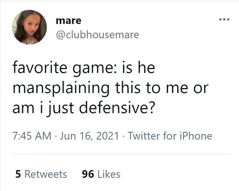 Font - mare @clubhousemare favorite game: is he mansplaining this to me or am i just defensive? 7:45 AM · Jun 16, 2021 · Twitter for iPhone 5 Retweets 96 Likes