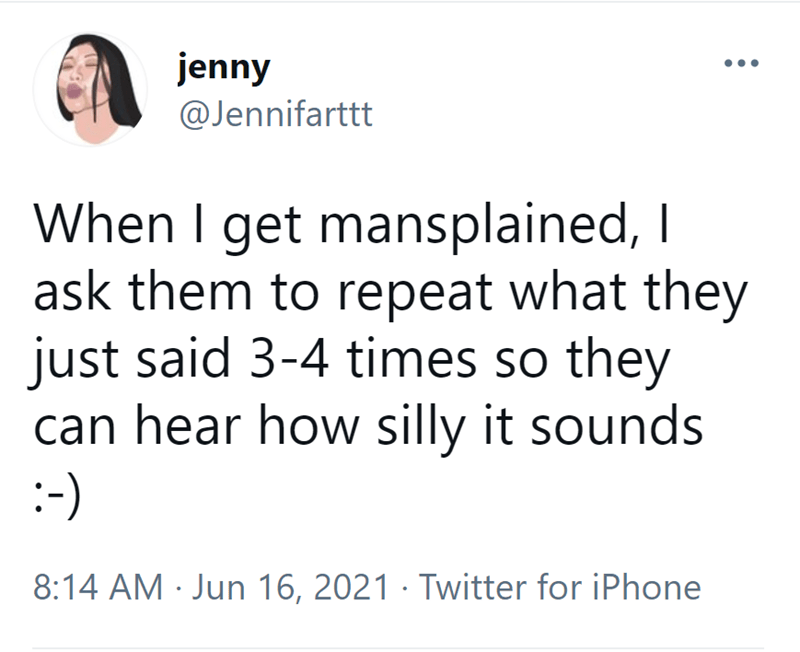 Font - jenny @Jennifarttt When I get mansplained, I ask them to repeat what they just said 3-4 times so they can hear how silly it sounds :-) 8:14 AM · Jun 16, 2021 · Twitter for iPhone