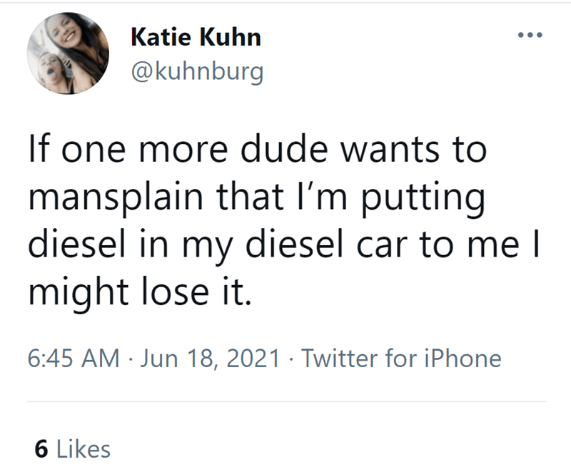 Font - Katie Kuhn @kuhnburg If one more dude wants to mansplain that I'm putting diesel in my diesel car to me l might lose it. 6:45 AM · Jun 18, 2021 · Twitter for iPhone 6 Likes