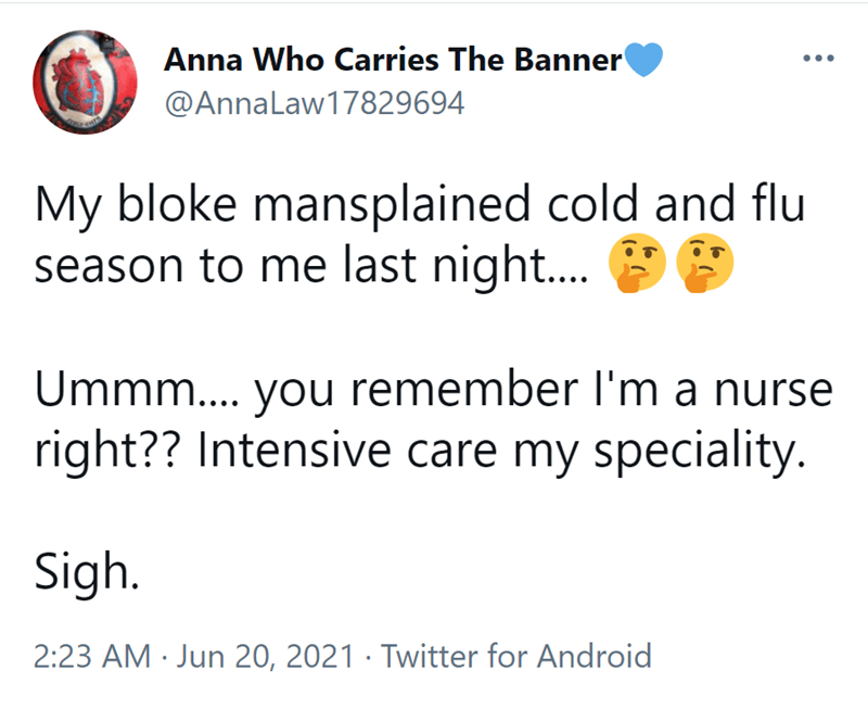Font - Anna Who Carries The Banner @AnnaLaw17829694 My bloke mansplained cold and flu season to me last night... Ummm... you remember l'm a nurse right?? Intensive care my speciality. Sigh. 2:23 AM · Jun 20, 2021 · Twitter for Android