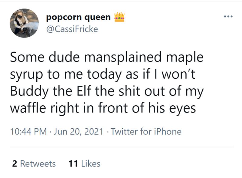 Font - popcorn queen @CassiFricke Some dude mansplained maple syrup to me today as if I won't Buddy the Elf the shit out of my waffle right in front of his eyes 10:44 PM · Jun 20, 2021 · Twitter for iPhone 2 Retweets 11 Likes