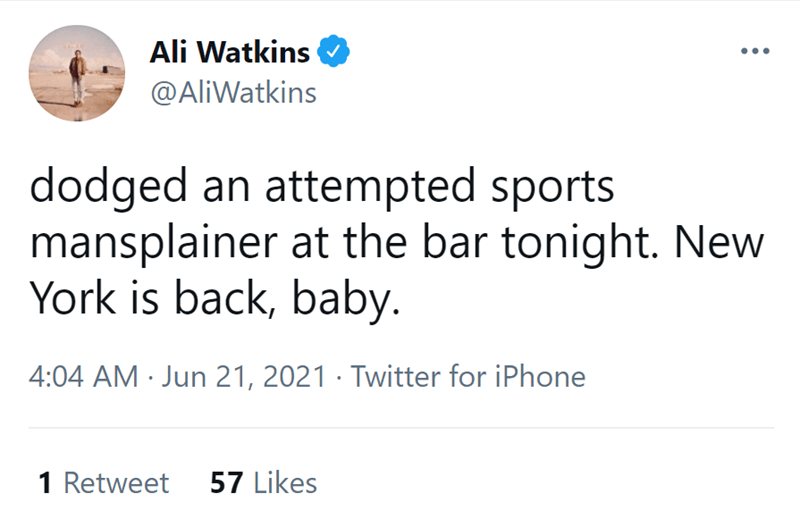 Font - Ali Watkins @AliWatkins dodged an attempted sports mansplainer at the bar tonight. New York is back, baby. 4:04 AM · Jun 21, 2021 · Twitter for iPhone 1 Retweet 57 Likes