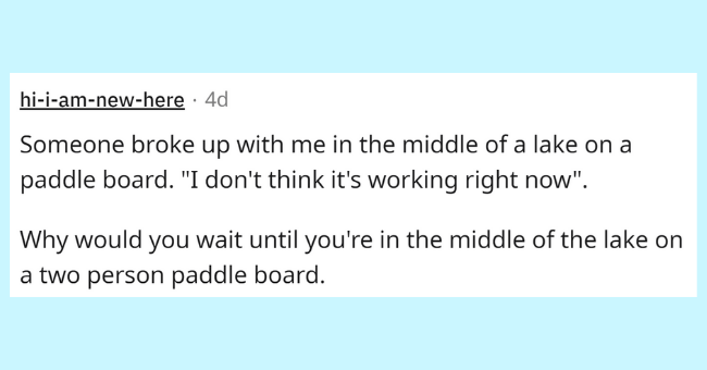 """Rectangle - hi-i-am-new-here · 4d Someone broke up with me in the middle of a lake on a paddle board. """"I don't think it's working right now"""". Why would you wait until you're in the middle of the lake on a two person paddle board."""