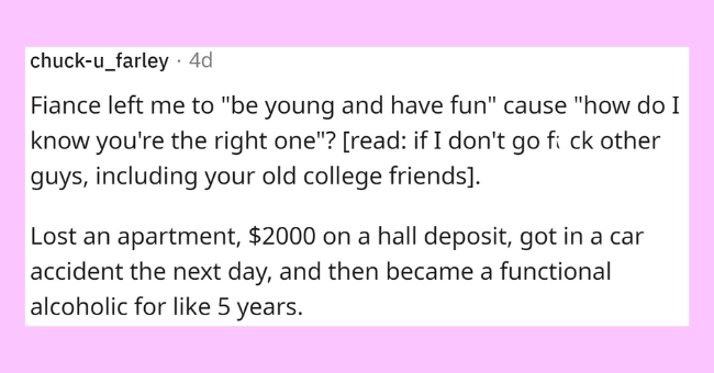"""Purple - chuck-u_farley · 4d Fiance left me to """"be young and have fun"""" cause """"how do I know you're the right one""""? [read: if I don't go fi ck other guys, including your old college friends]. Lost an apartment, $2000 on a hall deposit, got in a car accident the next day, and then became a functional alcoholic for like 5 years."""