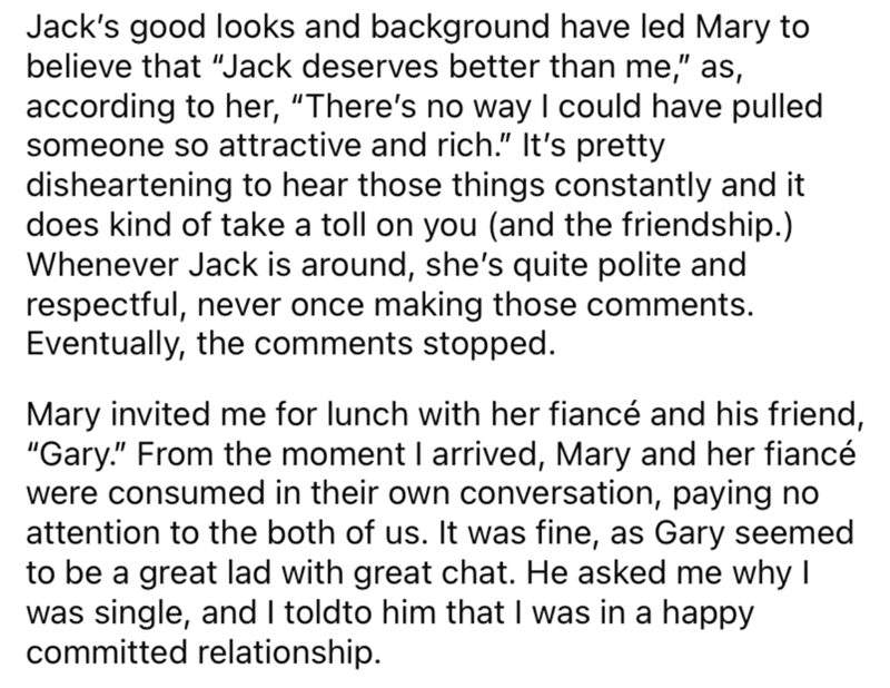 """Font - Jack's good looks and background have led Mary to believe that """"Jack deserves better than me,"""" as, according to her, """"There's no way I could have pulled someone so attractive and rich."""" It's pretty disheartening to hear those things constantly and it does kind of take a toll on you (and the friendship.) Whenever Jack is around, she's quite polite and respectful, never once making those comments. Eventually, the comments stopped. Mary invited me for lunch with her fiancé and his friend, """"G"""
