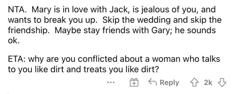 Organism - NTA. Mary is in love with Jack, is jealous of you, and wants to break you up. Skip the wedding and skip the friendship. Maybe stay friends with Gary; he sounds ok. ETA: why are you conflicted about a woman who talks to you like dirt and treats you like dirt? 6 Reply 4 2k 3