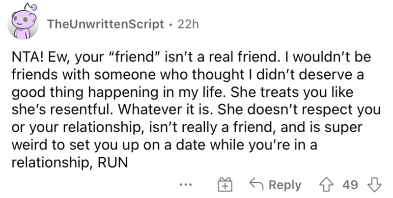 """Font - TheUnwrittenscript · 22h NTA! Ew, your """"friend"""" isn't a real friend. I wouldn't be friends with someone who thought I didn't deserve a good thing happening in my life. She treats you like she's resentful. Whatever it is. She doesn't respect you or your relationship, isn't really a friend, and is super weird to set you up on a date while you're in a relationship, RUN G Reply 1 49 3 ..."""