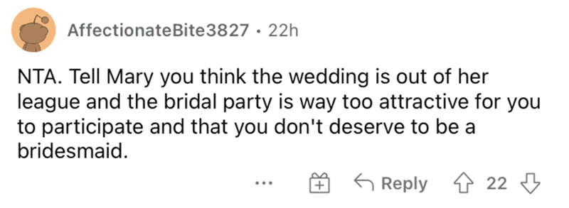 Rectangle - AffectionateBite3827 · 22h NTA. Tell Mary you think the wedding is out of her league and the bridal party is way too attractive for you to participate and that you don't deserve to be a bridesmaid. G Reply 1 22 3 ...
