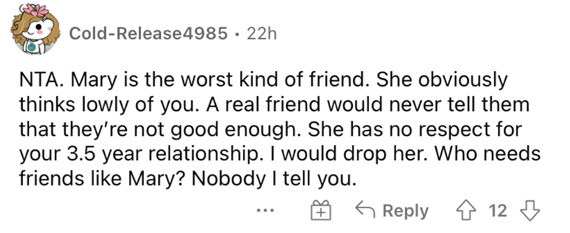 Rectangle - Cold-Release4985 · 22h NTA. Mary is the worst kind of friend. She obviously thinks lowly of you. A real friend would never tell them that they're not good enough. She has no respect for your 3.5 year relationship. I would drop her. Who needs friends like Mary? Nobody I tell you. G Reply 4 12 3 + ...